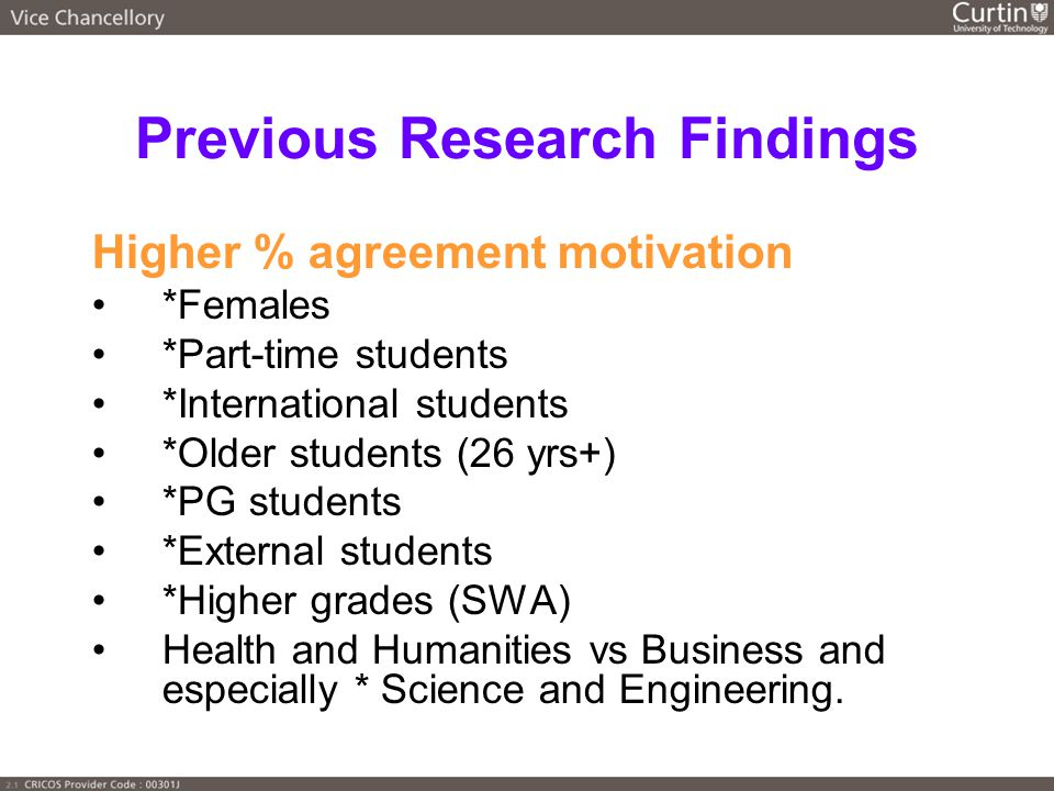Previous Research Findings Higher % agreement motivation *Females *Part-time students *International students *Older students (26 yrs+) *PG students *External students *Higher grades (SWA) Health and Humanities vs Business and especially * Science and Engineering.