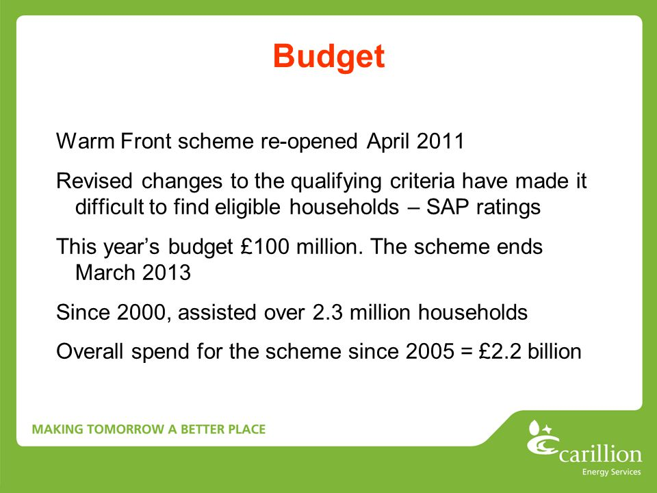 Budget Warm Front scheme re-opened April 2011 Revised changes to the qualifying criteria have made it difficult to find eligible households – SAP ratings This year's budget £100 million.