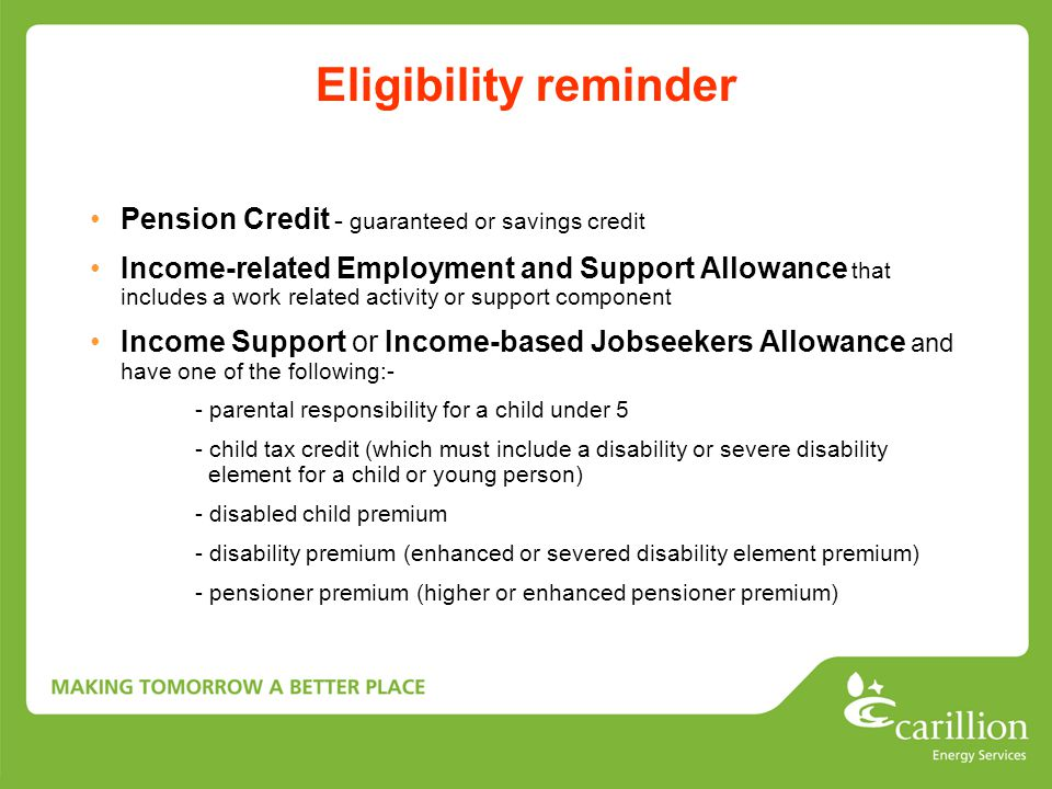 Eligibility reminder Pension Credit - guaranteed or savings credit Income-related Employment and Support Allowance that includes a work related activity or support component Income Support or Income-based Jobseekers Allowance and have one of the following:- - parental responsibility for a child under 5 - child tax credit (which must include a disability or severe disability element for a child or young person) - disabled child premium - disability premium (enhanced or severed disability element premium) - pensioner premium (higher or enhanced pensioner premium)