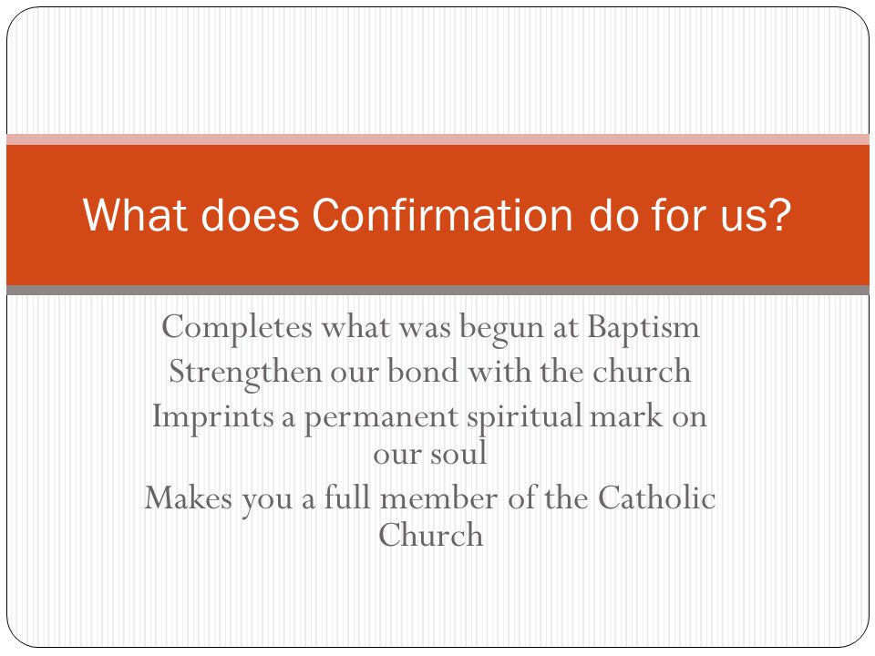 Completes what was begun at Baptism Strengthen our bond with the church Imprints a permanent spiritual mark on our soul Makes you a full member of the Catholic Church What does Confirmation do for us