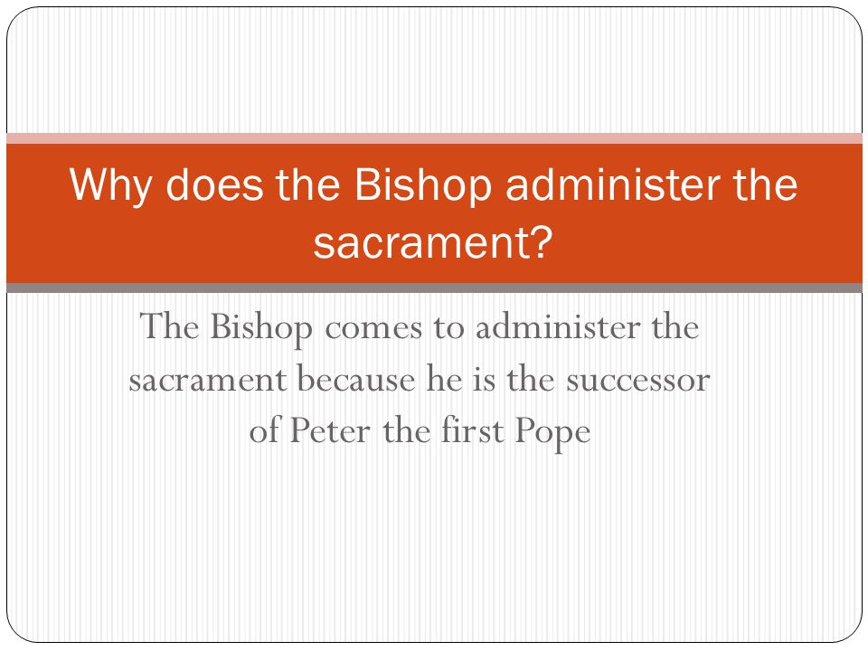 The Bishop comes to administer the sacrament because he is the successor of Peter the first Pope Why does the Bishop administer the sacrament