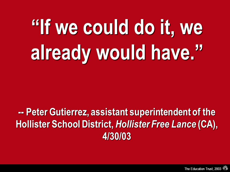 The Education Trust, 2003 If we could do it, we already would have. -- Peter Gutierrez, assistant superintendent of the Hollister School District, Hollister Free Lance (CA), 4/30/03