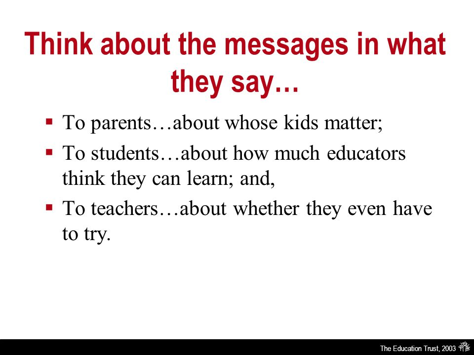 The Education Trust, 2003 Think about the messages in what they say…  To parents…about whose kids matter;  To students…about how much educators think they can learn; and,  To teachers…about whether they even have to try.