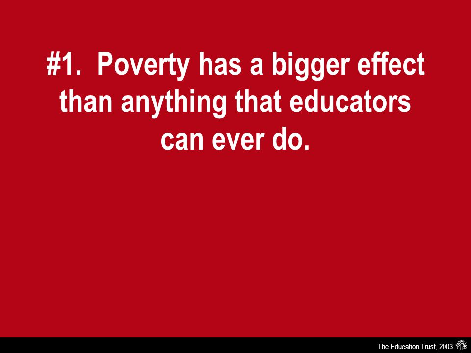 The Education Trust, 2003 #1. Poverty has a bigger effect than anything that educators can ever do.