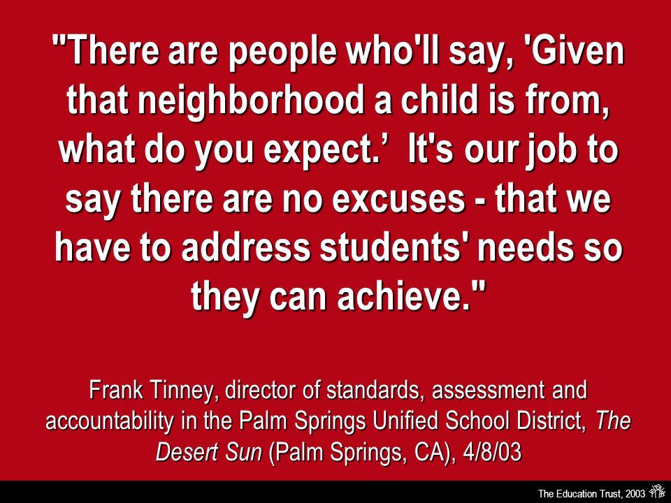 The Education Trust, 2003 There are people who ll say, Given that neighborhood a child is from, what do you expect.' It s our job to say there are no excuses - that we have to address students needs so they can achieve. Frank Tinney, director of standards, assessment and accountability in the Palm Springs Unified School District, The Desert Sun (Palm Springs, CA), 4/8/03