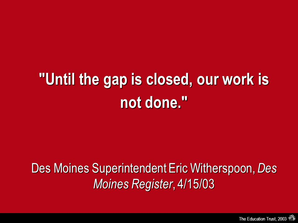 The Education Trust, 2003 Until the gap is closed, our work is not done. Des Moines Superintendent Eric Witherspoon, Des Moines Register, 4/15/03
