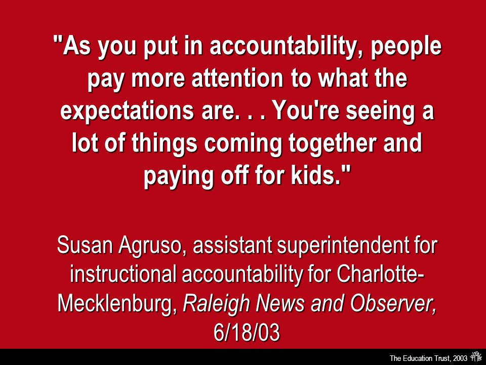 The Education Trust, 2003 As you put in accountability, people pay more attention to what the expectations are...
