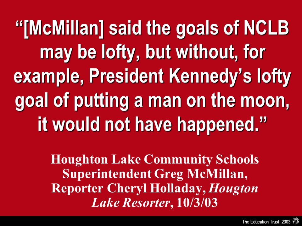 The Education Trust, 2003 [McMillan] said the goals of NCLB may be lofty, but without, for example, President Kennedy's lofty goal of putting a man on the moon, it would not have happened. Houghton Lake Community Schools Superintendent Greg McMillan, Reporter Cheryl Holladay, Hougton Lake Resorter, 10/3/03