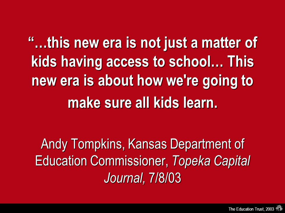 The Education Trust, 2003 …this new era is not just a matter of kids having access to school… This new era is about how we re going to make sure all kids learn.