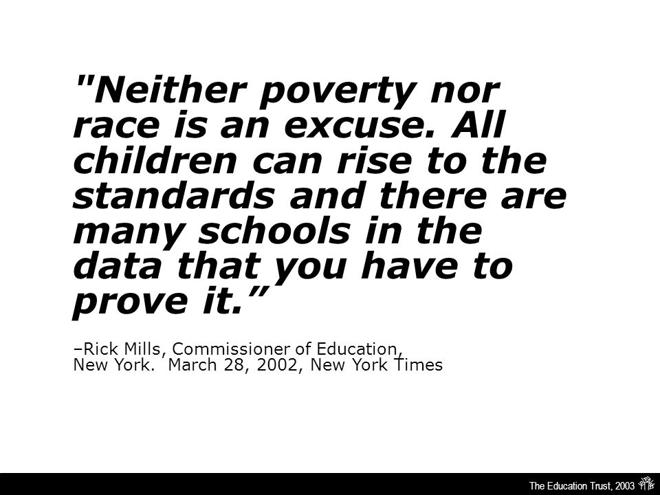 The Education Trust, 2003 Neither poverty nor race is an excuse.