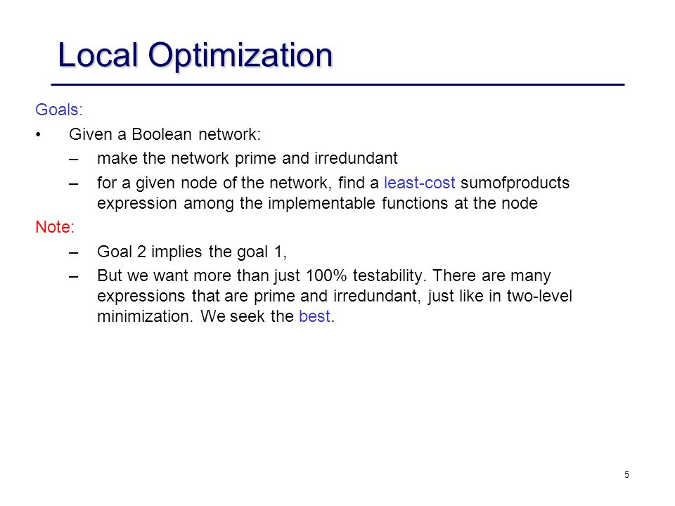 5 Local Optimization Goals: Given a Boolean network: –make the network prime and irredundant –for a given node of the network, find a least-cost sum­of­products expression among the implementable functions at the node Note: –Goal 2 implies the goal 1, –But we want more than just 100% testability.