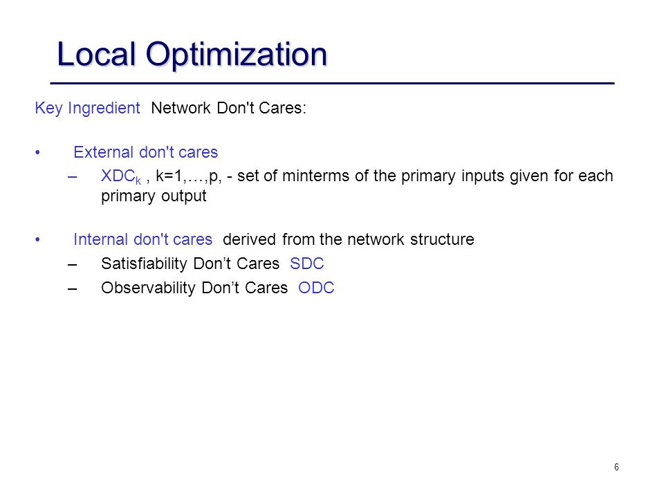 6 Local Optimization Key Ingredient ­ Network Don t Cares: External don t cares ­ –XDC k, k=1,…,p, - set of minterms of the primary inputs given for each primary output Internal don t cares ­ derived from the network structure –Satisfiability Don't Cares ­ SDC –Observability Don't Cares ­ ODC