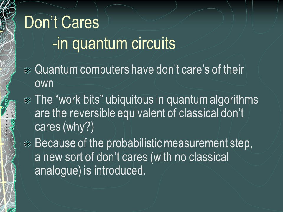 Don't Cares -in quantum circuits Quantum computers have don't care's of their own The work bits ubiquitous in quantum algorithms are the reversible equivalent of classical don't cares (why ) Because of the probabilistic measurement step, a new sort of don't cares (with no classical analogue) is introduced.