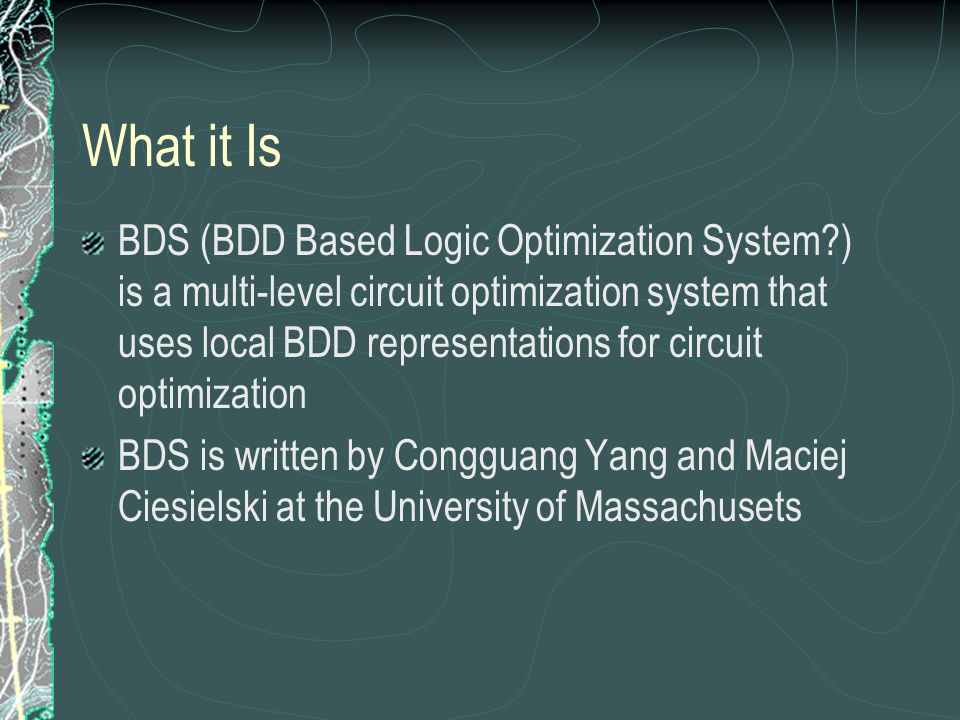 What it Is BDS (BDD Based Logic Optimization System ) is a multi-level circuit optimization system that uses local BDD representations for circuit optimization BDS is written by Congguang Yang and Maciej Ciesielski at the University of Massachusets