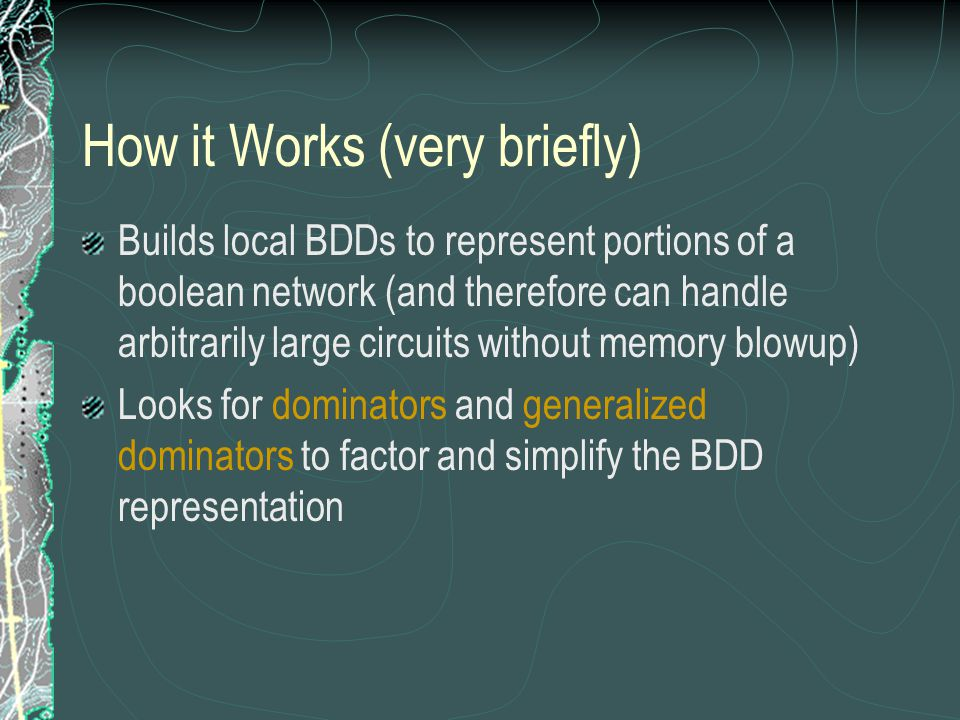 How it Works (very briefly) Builds local BDDs to represent portions of a boolean network (and therefore can handle arbitrarily large circuits without memory blowup) Looks for dominators and generalized dominators to factor and simplify the BDD representation