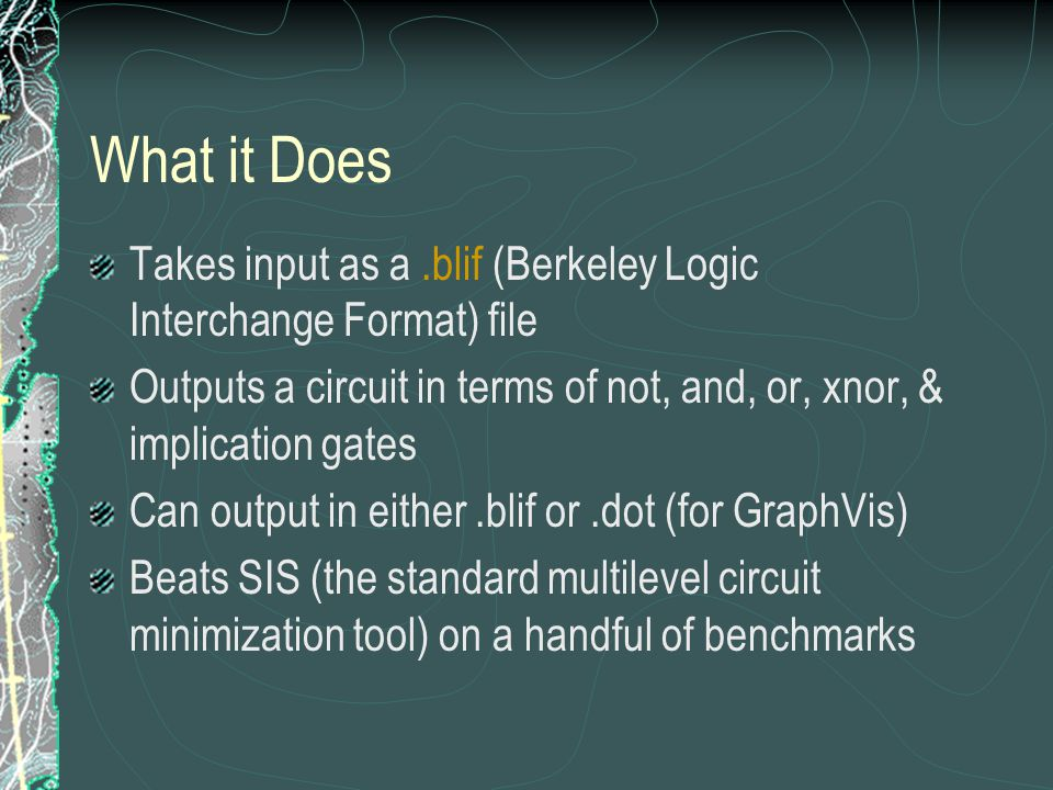 What it Does Takes input as a.blif (Berkeley Logic Interchange Format) file Outputs a circuit in terms of not, and, or, xnor, & implication gates Can output in either.blif or.dot (for GraphVis) Beats SIS (the standard multilevel circuit minimization tool) on a handful of benchmarks