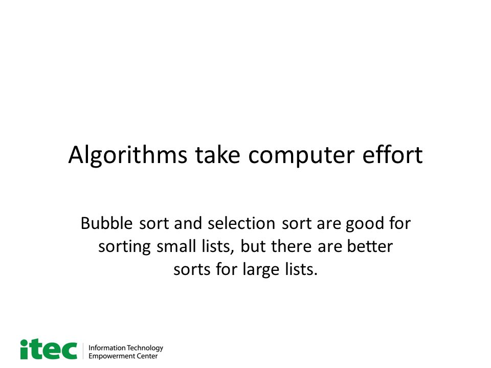 Algorithms take computer effort Bubble sort and selection sort are good for sorting small lists, but there are better sorts for large lists.