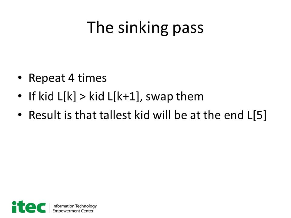 The sinking pass Repeat 4 times If kid L[k] > kid L[k+1], swap them Result is that tallest kid will be at the end L[5]