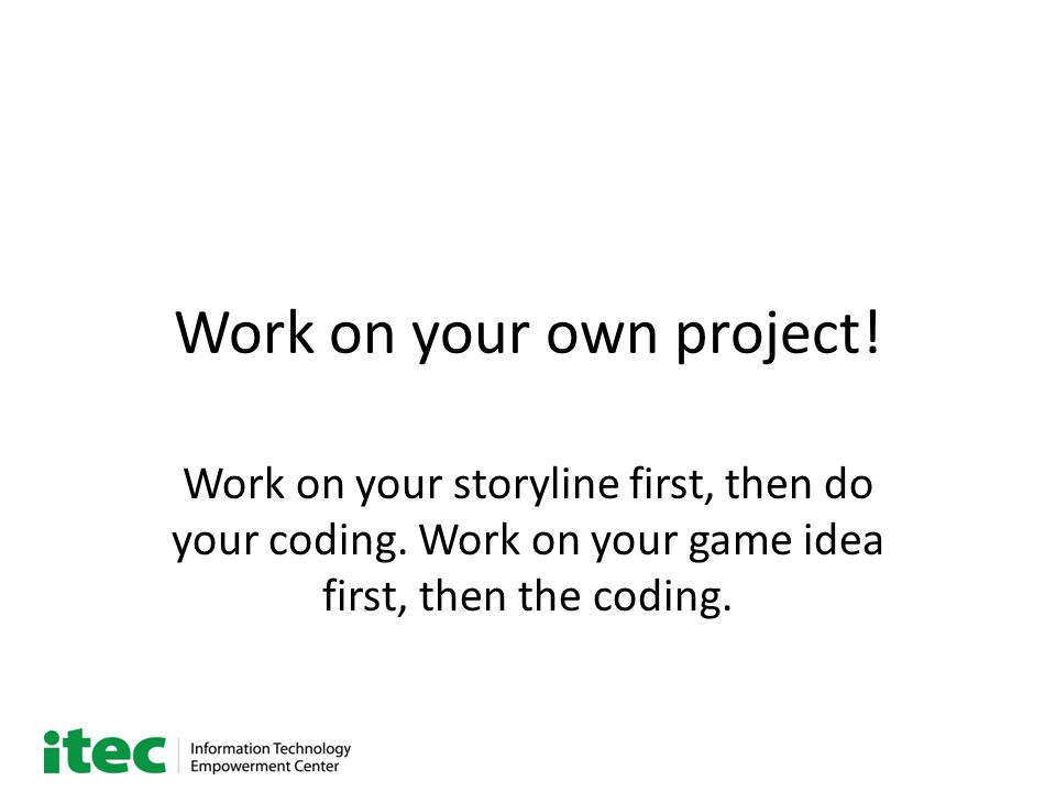 Work on your own project. Work on your storyline first, then do your coding.