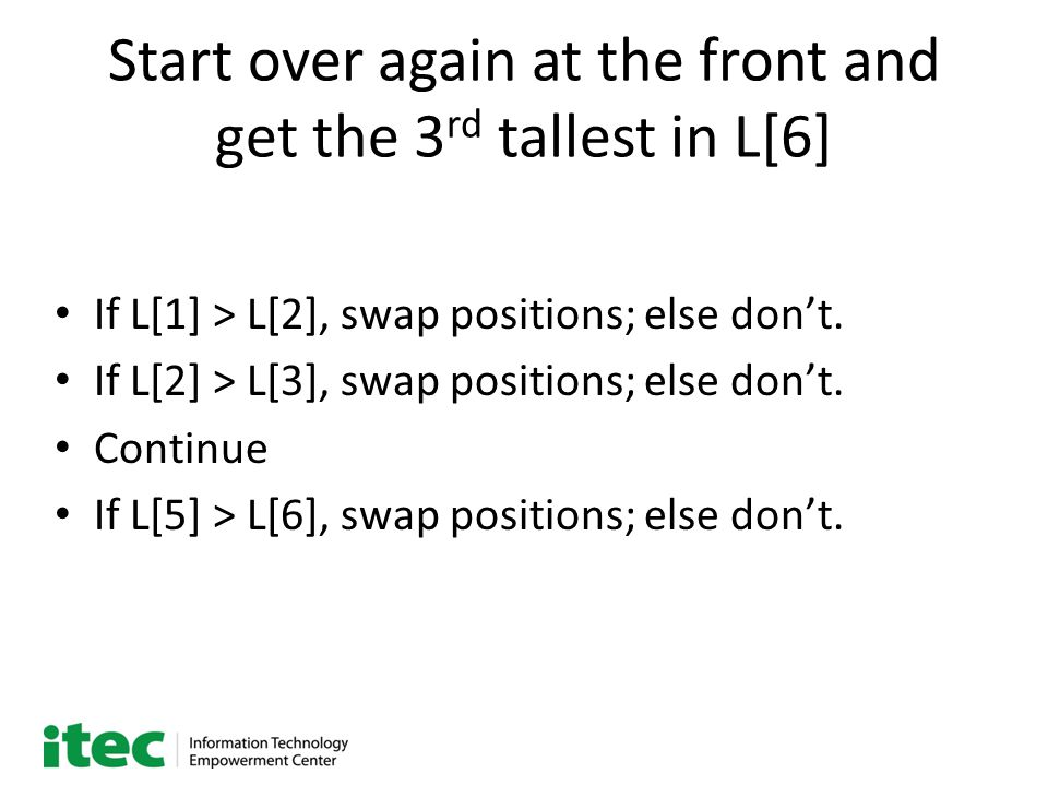 Start over again at the front and get the 3 rd tallest in L[6] If L[1] > L[2], swap positions; else don't.