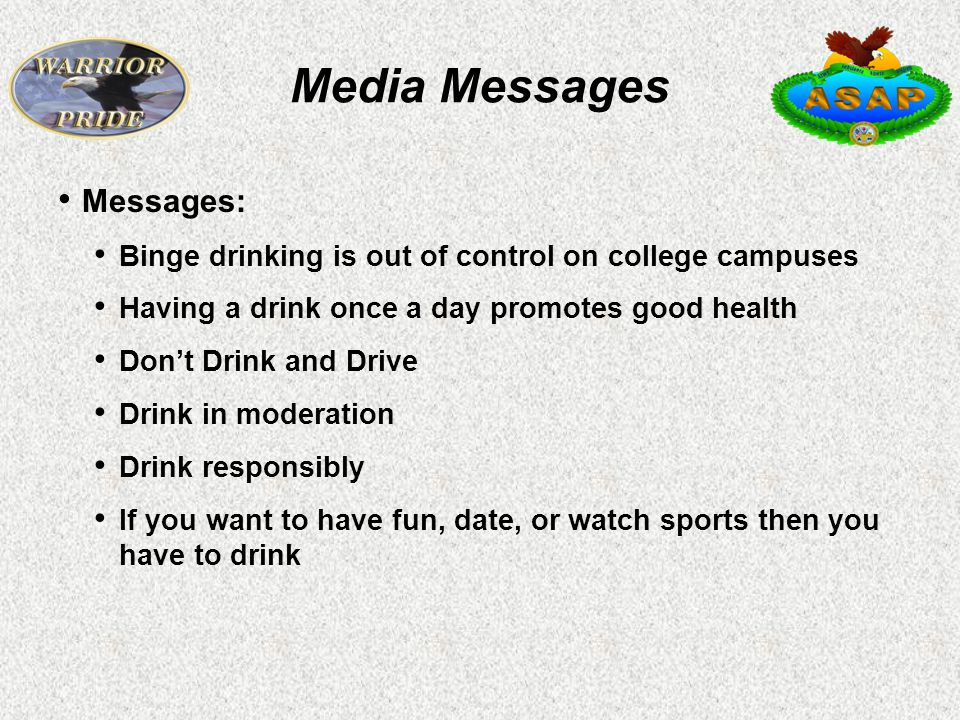 Media Messages Messages: Binge drinking is out of control on college campuses Having a drink once a day promotes good health Don't Drink and Drive Drink in moderation Drink responsibly If you want to have fun, date, or watch sports then you have to drink