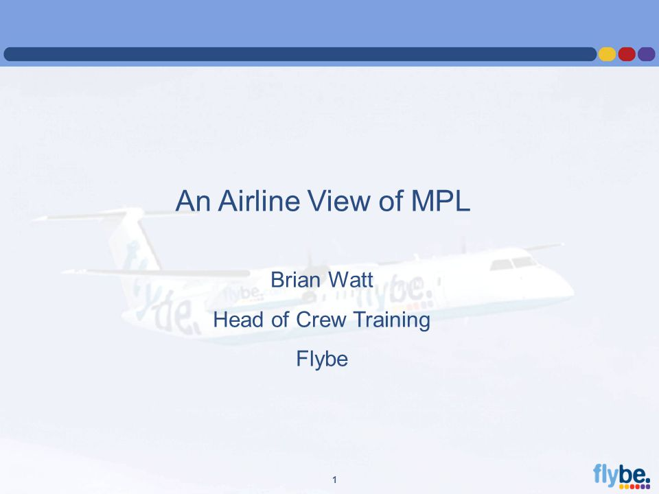 A4 FORMAT Please don't change page set up to A3, print to A3 paper and fit to scale 1 An Airline View of MPL Brian Watt Head of Crew Training Flybe