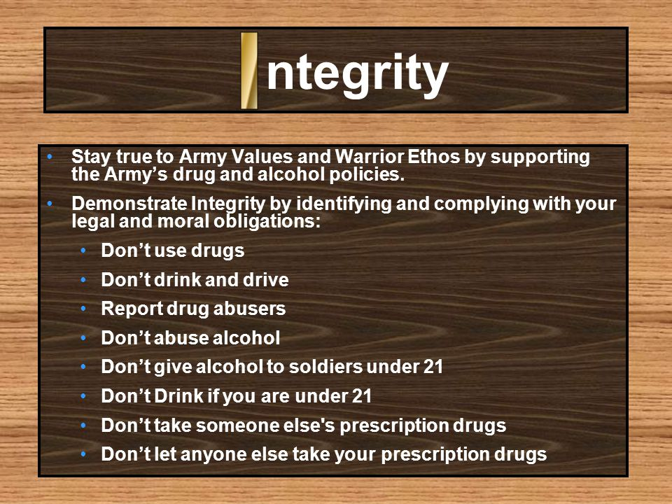 ntegrity Stay true to Army Values and Warrior Ethos by supporting the Army's drug and alcohol policies.