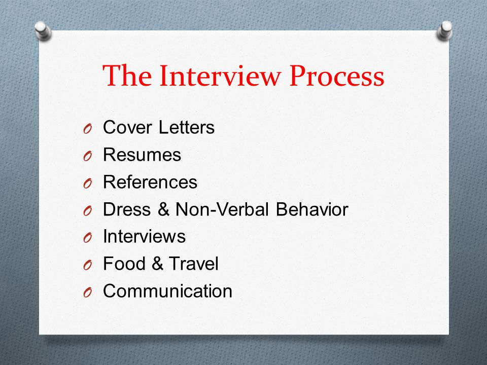 The Interview Process O Cover Letters O Resumes O References O Dress & Non-Verbal Behavior O Interviews O Food & Travel O Communication