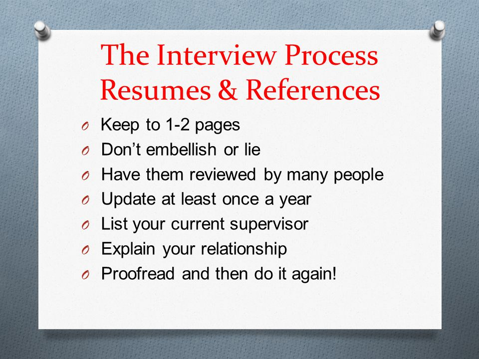The Interview Process Resumes & References O Keep to 1-2 pages O Don't embellish or lie O Have them reviewed by many people O Update at least once a year O List your current supervisor O Explain your relationship O Proofread and then do it again!