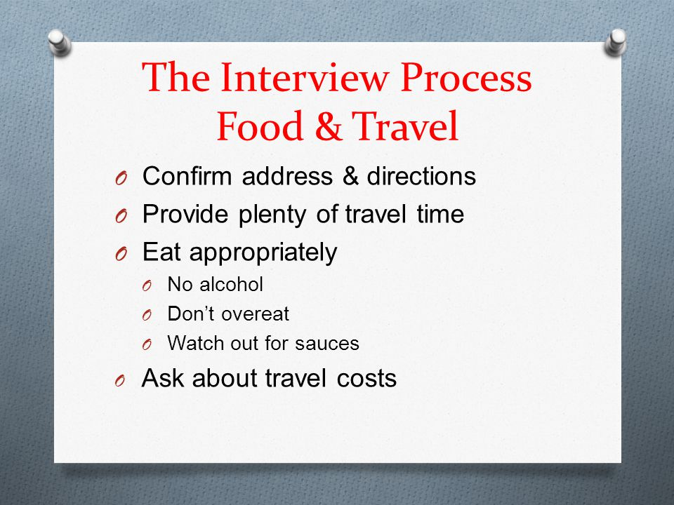 The Interview Process Food & Travel O Confirm address & directions O Provide plenty of travel time O Eat appropriately O No alcohol O Don't overeat O Watch out for sauces O Ask about travel costs