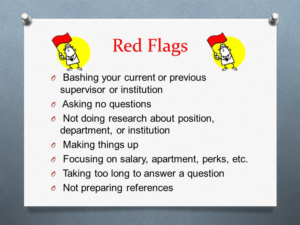 Red Flags O Bashing your current or previous supervisor or institution O Asking no questions O Not doing research about position, department, or institution O Making things up O Focusing on salary, apartment, perks, etc.