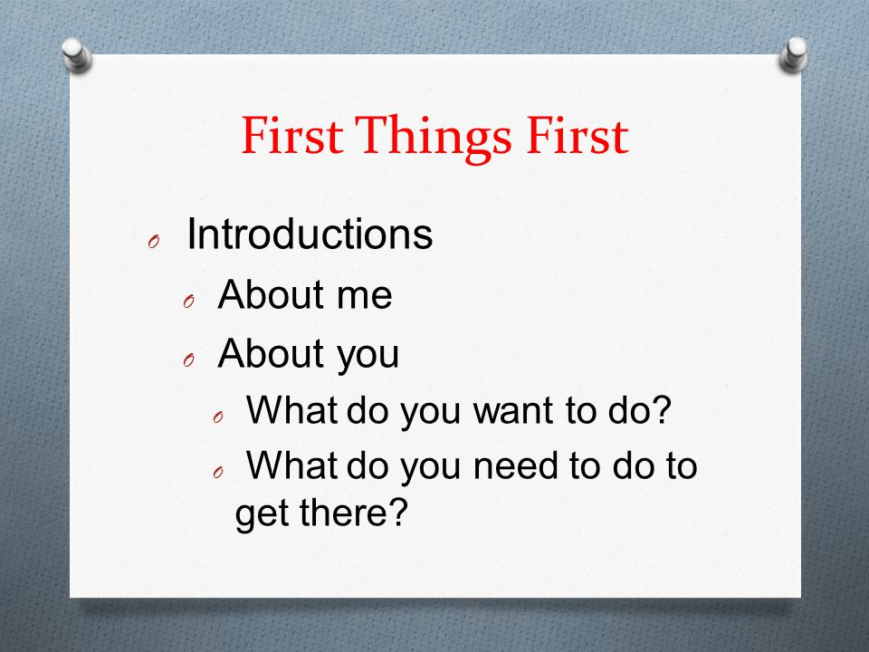 First Things First O Introductions O About me O About you O What do you want to do.