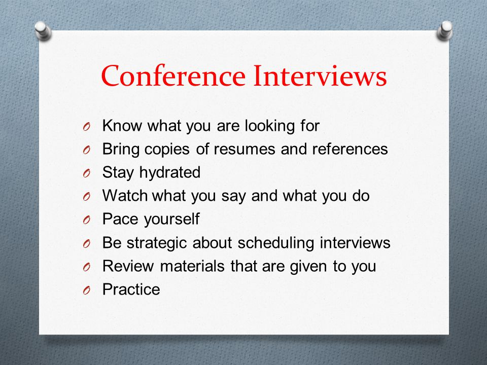 Conference Interviews O Know what you are looking for O Bring copies of resumes and references O Stay hydrated O Watch what you say and what you do O Pace yourself O Be strategic about scheduling interviews O Review materials that are given to you O Practice