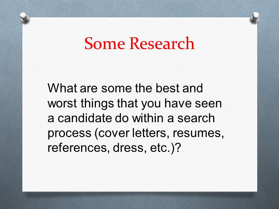 Some Research What are some the best and worst things that you have seen a candidate do within a search process (cover letters, resumes, references, dress, etc.)