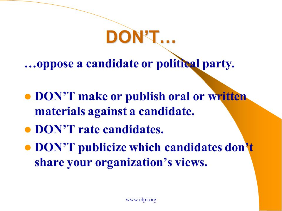www.clpi.org DON'T… DON'T make or publish oral or written materials against a candidate.