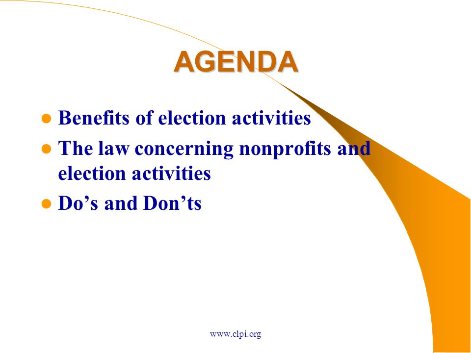 www.clpi.org AGENDA Benefits of election activities The law concerning nonprofits and election activities Do's and Don'ts