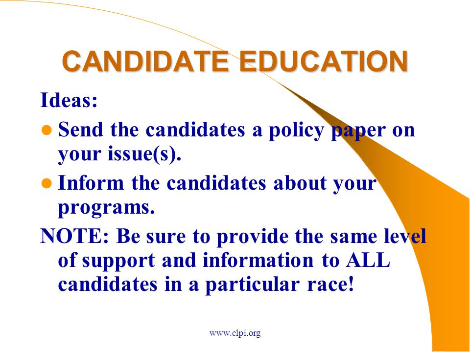 www.clpi.org CANDIDATE EDUCATION Ideas: Send the candidates a policy paper on your issue(s).