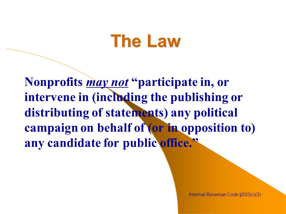 The Law Nonprofits may not participate in, or intervene in (including the publishing or distributing of statements) any political campaign on behalf of (or in opposition to) any candidate for public office. Internal Revenue Code §502(c)(3)