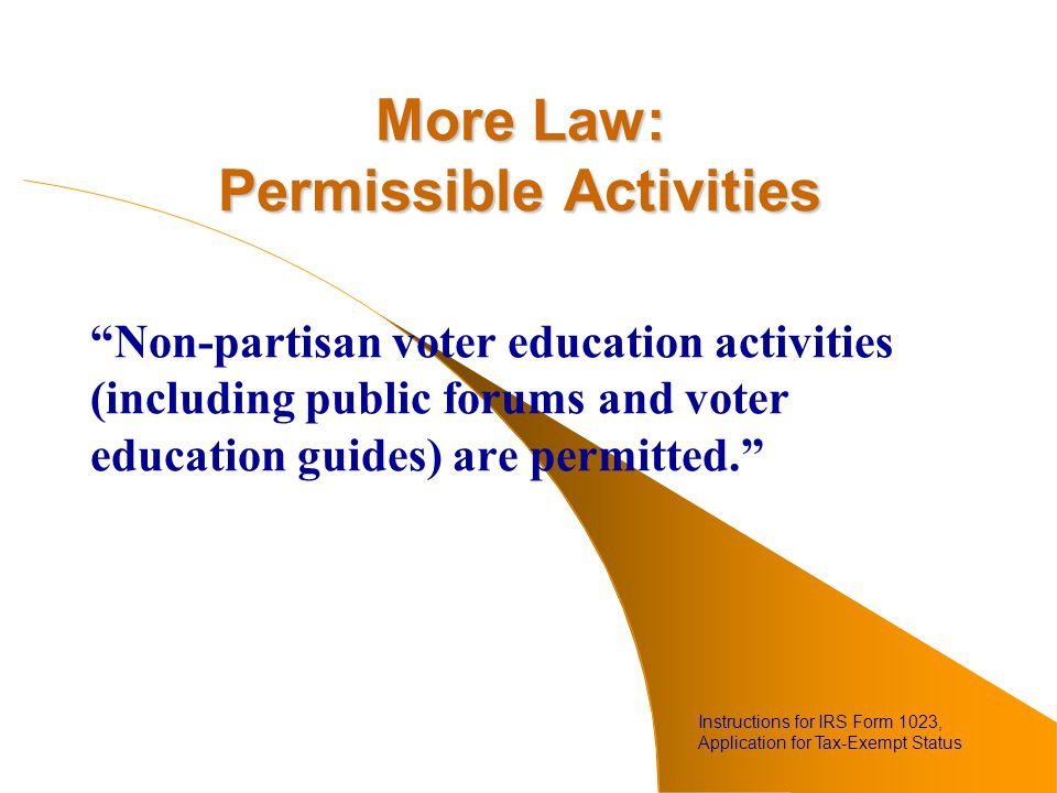 More Law: Permissible Activities Non-partisan voter education activities (including public forums and voter education guides) are permitted. Instructions for IRS Form 1023, Application for Tax-Exempt Status