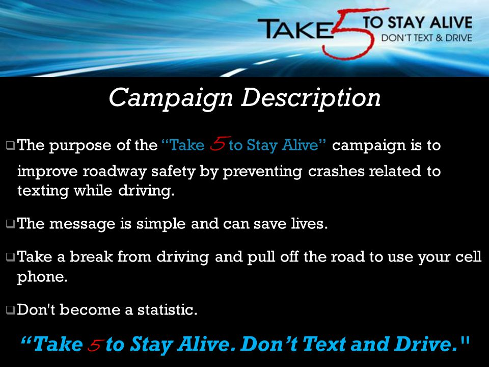  The purpose of the Take 5 to Stay Alive campaign is to improve roadway safety by preventing crashes related to texting while driving.