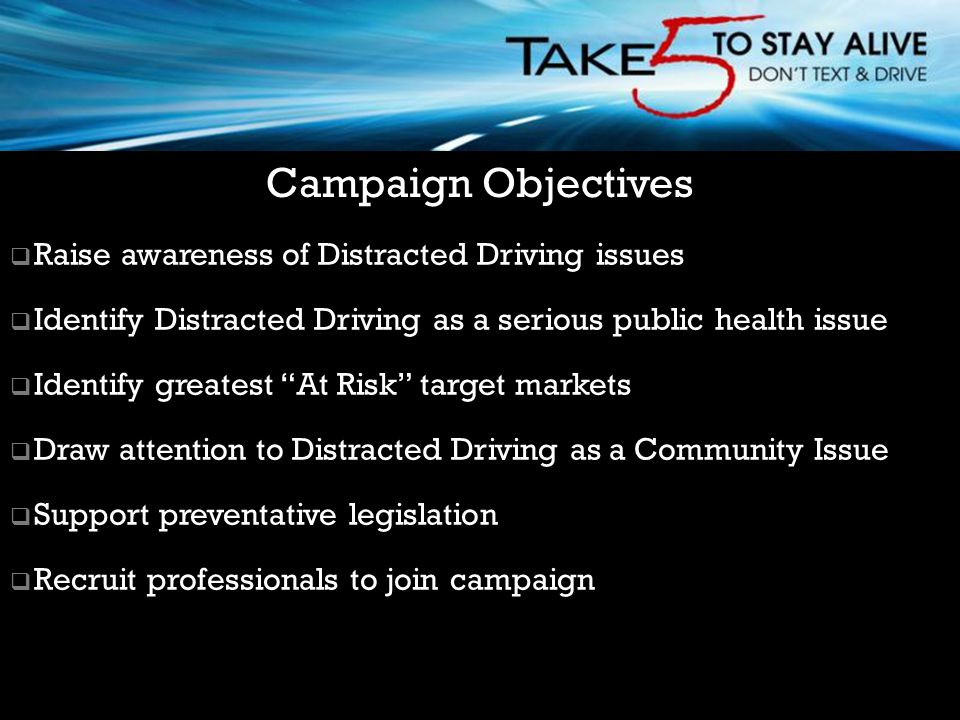  Raise awareness of Distracted Driving issues  Identify Distracted Driving as a serious public health issue  Identify greatest At Risk target markets  Draw attention to Distracted Driving as a Community Issue  Support preventative legislation  Recruit professionals to join campaign Campaign Objectives