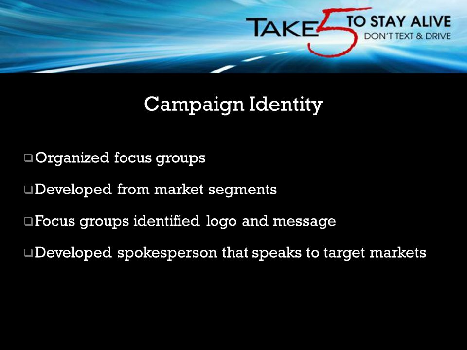  Organized focus groups  Developed from market segments  Focus groups identified logo and message  Developed spokesperson that speaks to target markets Campaign Identity