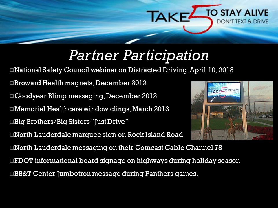  National Safety Council webinar on Distracted Driving, April 10, 2013  Broward Health magnets, December 2012  Goodyear Blimp messaging, December 2012  Memorial Healthcare window clings, March 2013  Big Brothers/Big Sisters Just Drive  North Lauderdale marquee sign on Rock Island Road  North Lauderdale messaging on their Comcast Cable Channel 78  FDOT informational board signage on highways during holiday season  BB&T Center Jumbotron message during Panthers games.
