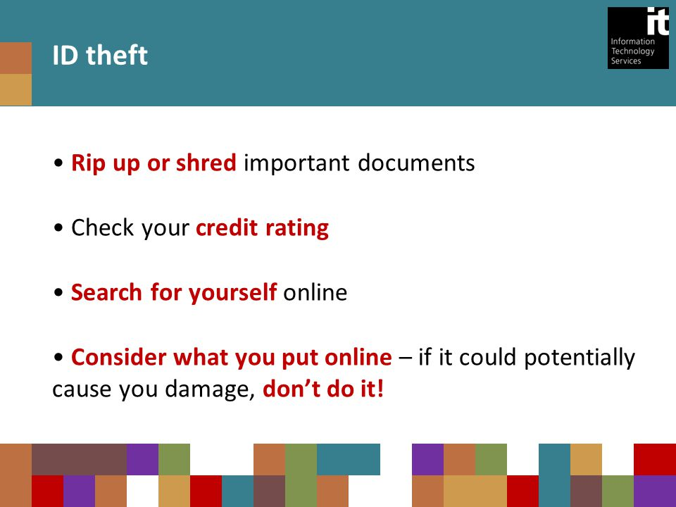 ID theft Rip up or shred important documents Check your credit rating Search for yourself online Consider what you put online – if it could potentially cause you damage, don't do it!