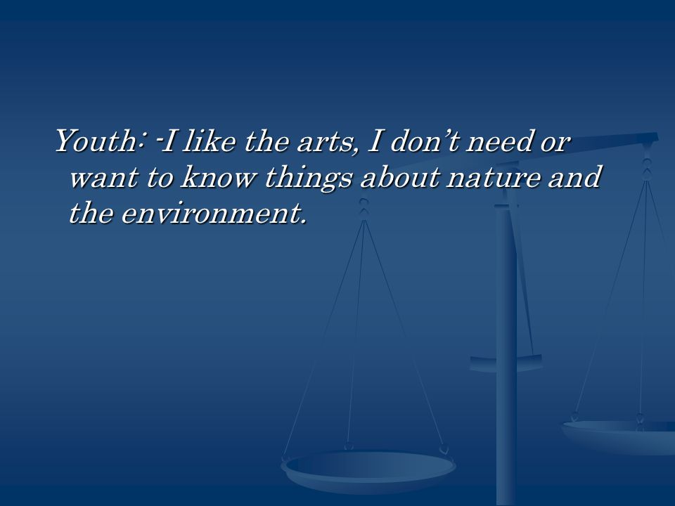 Youth: -I like the arts, I don't need or want to know things about nature and the environment.