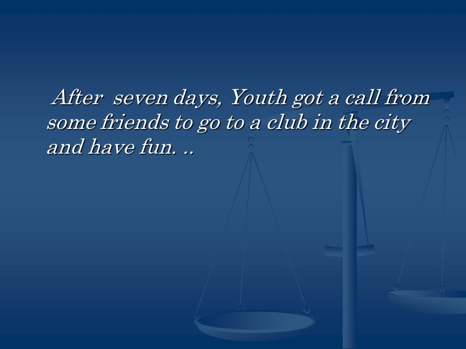 After seven days, Youth got a call from some friends to go to a club in the city and have fun...