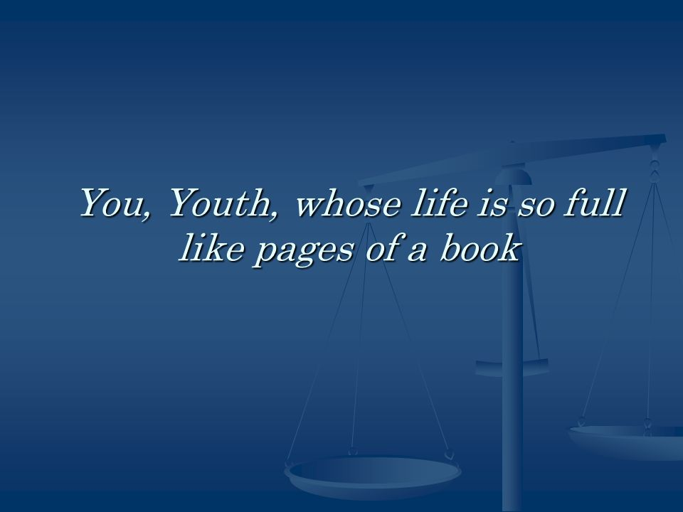 You, Youth, whose life is so full like pages of a book