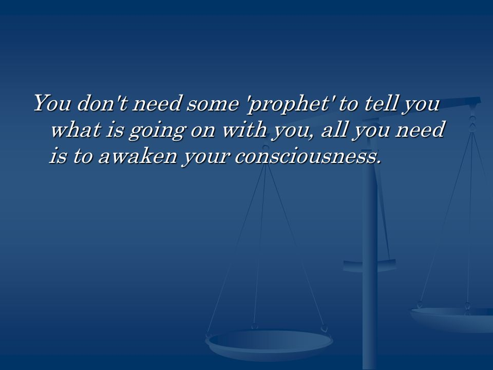 You don t need some prophet to tell you what is going on with you, all you need is to awaken your consciousness.