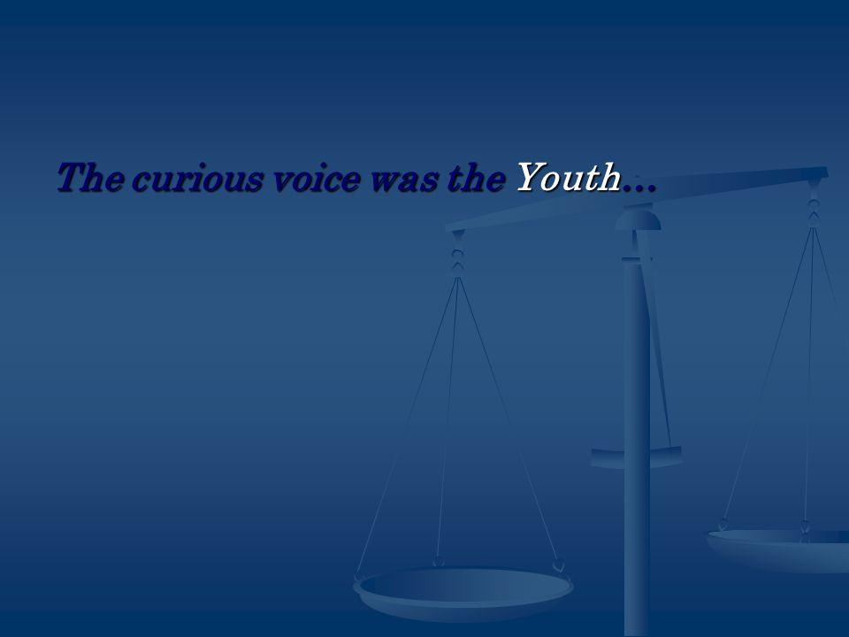 The curious voice was the Youth…
