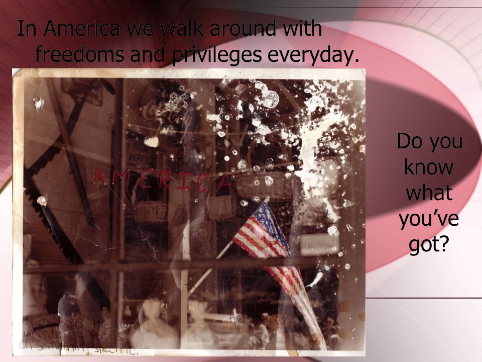 In America we walk around with freedoms and privileges everyday. Do you know what you've got